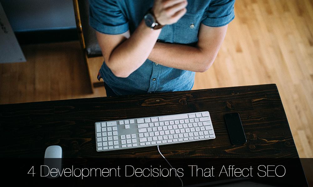 4 DEVELOPMENT DECISIONS THAT AFFECT SEO